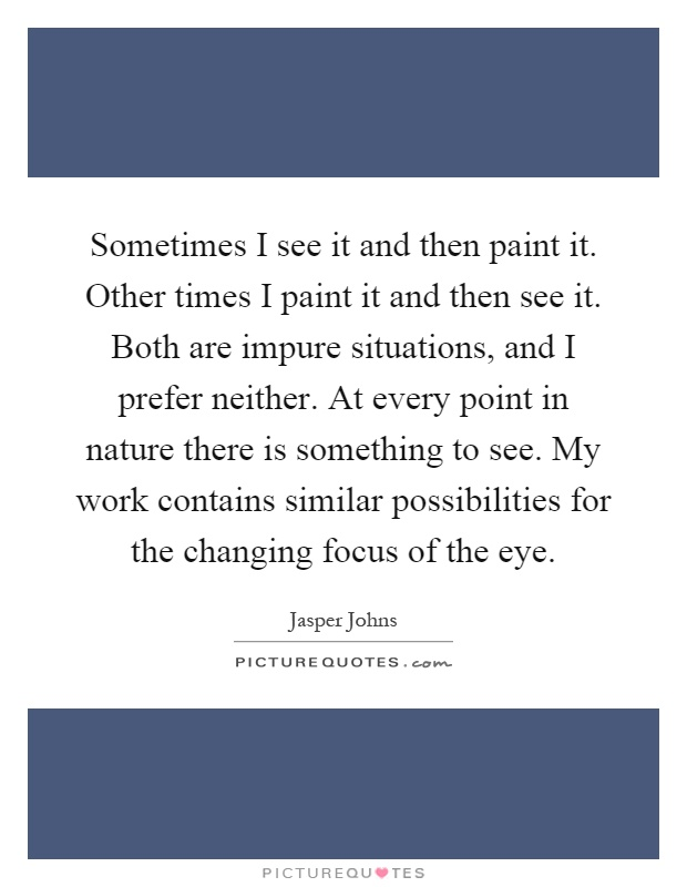 Sometimes I see it and then paint it. Other times I paint it and then see it. Both are impure situations, and I prefer neither. At every point in nature there is something to see. My work contains similar possibilities for the changing focus of the eye Picture Quote #1