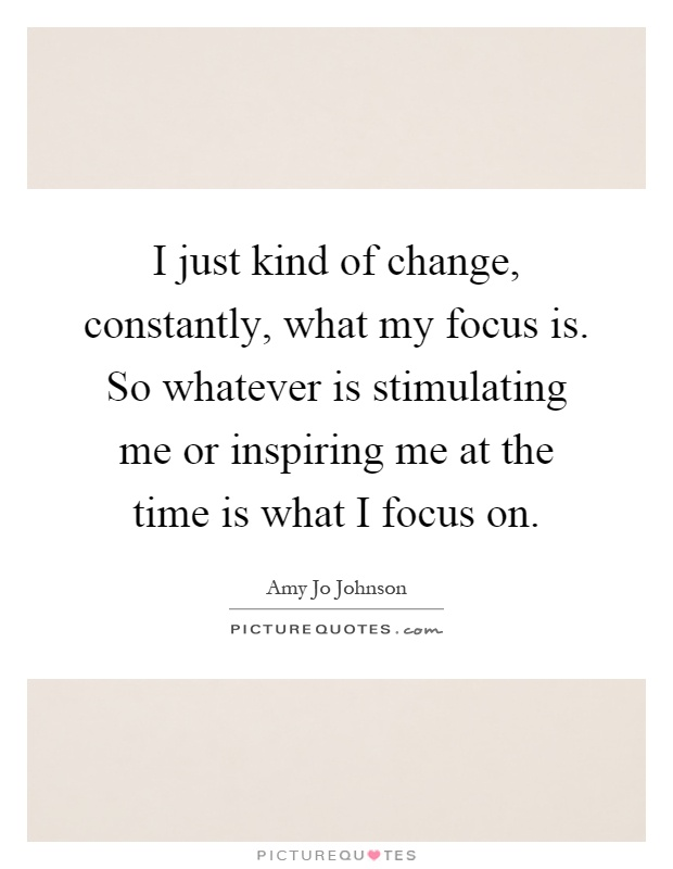 I just kind of change, constantly, what my focus is. So whatever is stimulating me or inspiring me at the time is what I focus on Picture Quote #1