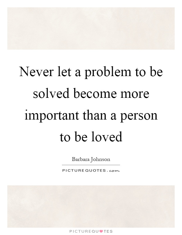 Never let a problem to be solved become more important than a person to be loved Picture Quote #1