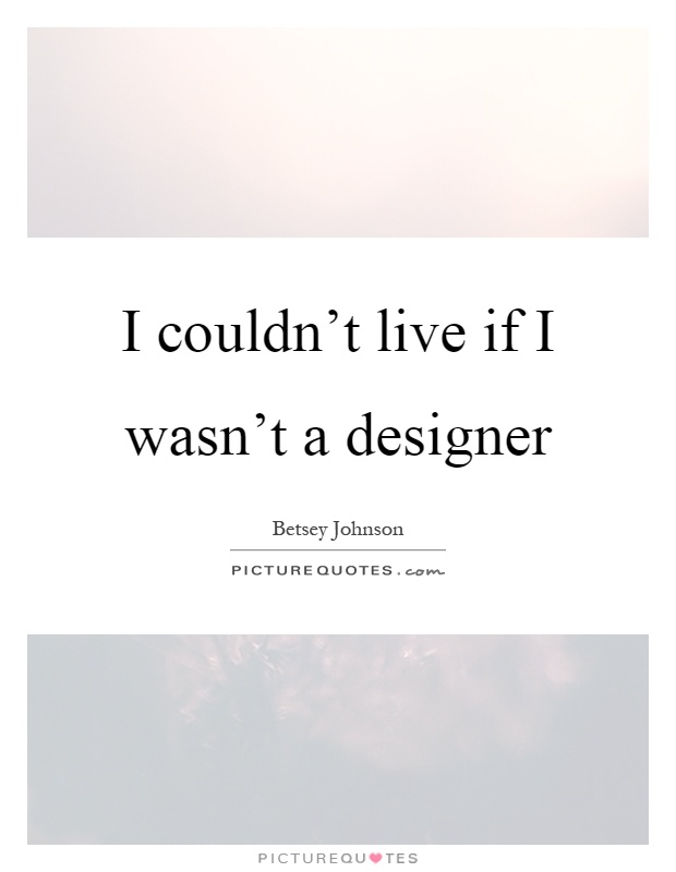 I Couldnt Live If I Wasnt A Designer Picture Quotes