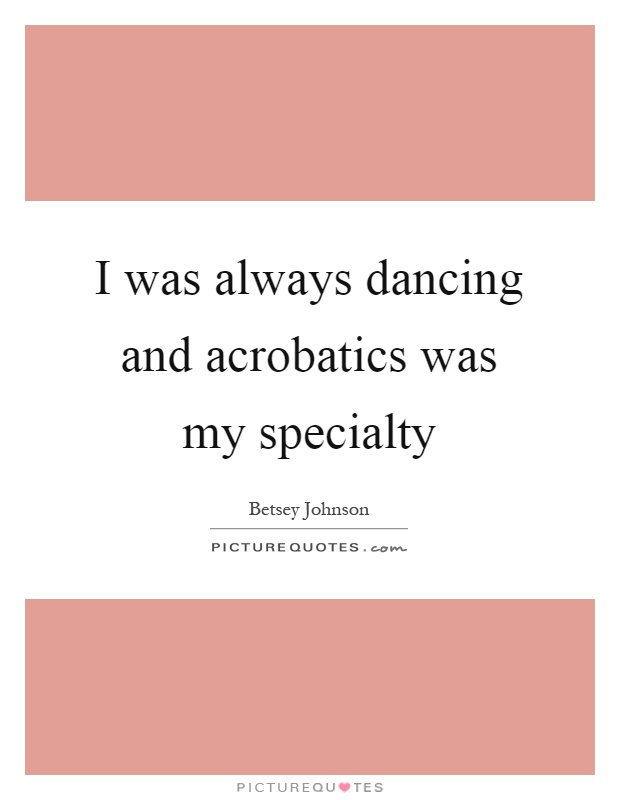 I was always dancing and acrobatics was my specialty Picture Quote #1