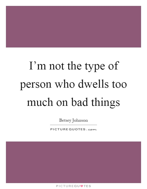 I'm not the type of person who dwells too much on bad things Picture Quote #1