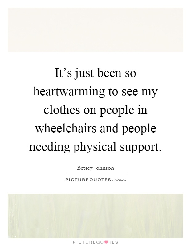 It's just been so heartwarming to see my clothes on people in wheelchairs and people needing physical support Picture Quote #1