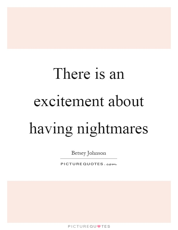 There is an excitement about having nightmares Picture Quote #1