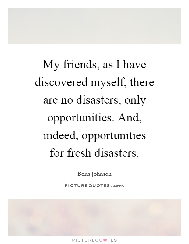 My friends, as I have discovered myself, there are no disasters, only opportunities. And, indeed, opportunities for fresh disasters Picture Quote #1