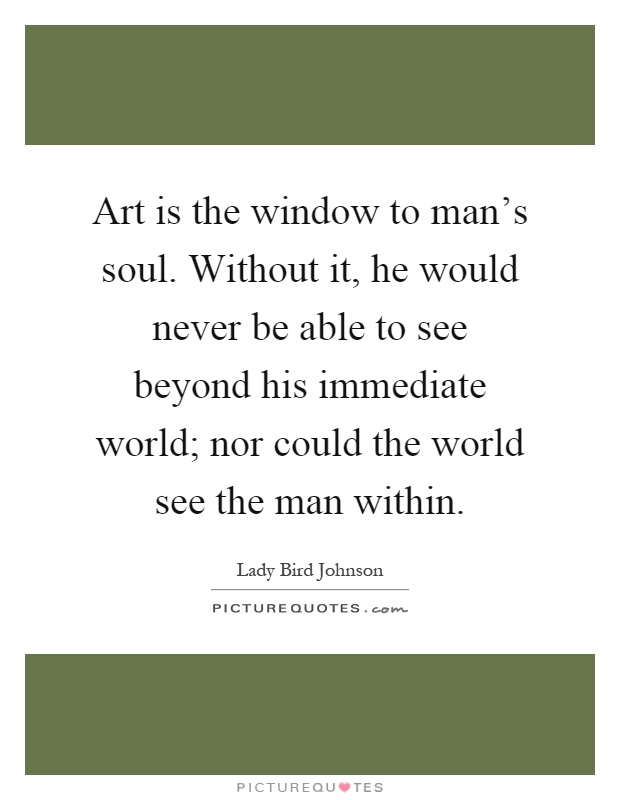Art is the window to man's soul. Without it, he would never be able to see beyond his immediate world; nor could the world see the man within Picture Quote #1