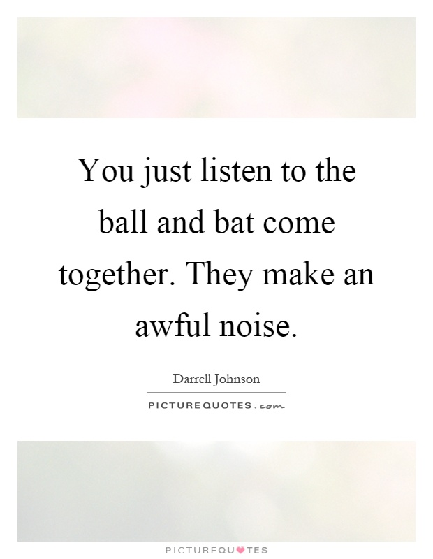 You just listen to the ball and bat come together. They make an awful noise Picture Quote #1