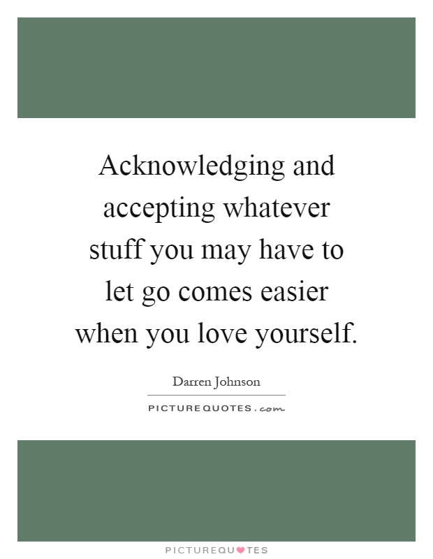 Acknowledging and accepting whatever stuff you may have to let go comes easier when you love yourself Picture Quote #1