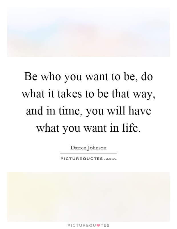 Be who you want to be, do what it takes to be that way, and in time, you will have what you want in life Picture Quote #1