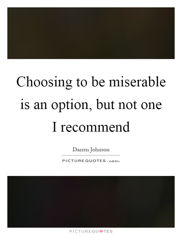 Choosing to be miserable is an option, but not one I recommend Picture Quote #1