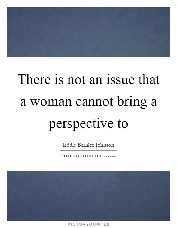 There is not an issue that a woman cannot bring a perspective to Picture Quote #1