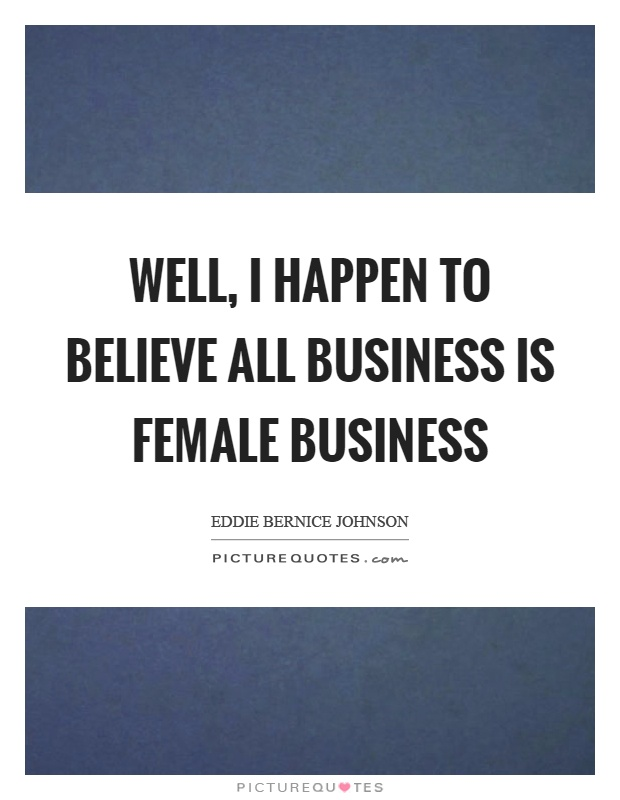 Well, I happen to believe all business is female business Picture Quote #1