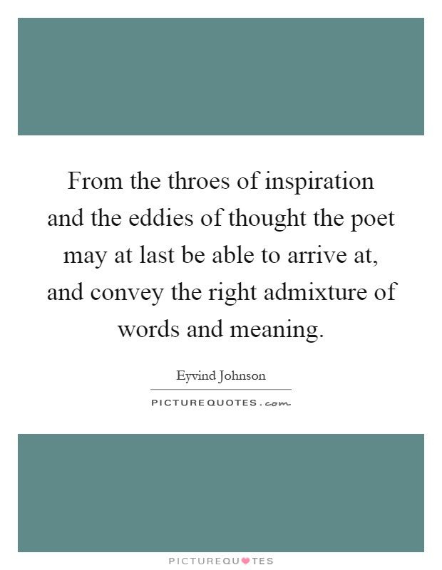 From the throes of inspiration and the eddies of thought the poet may at last be able to arrive at, and convey the right admixture of words and meaning Picture Quote #1