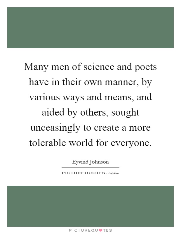Many men of science and poets have in their own manner, by various ways and means, and aided by others, sought unceasingly to create a more tolerable world for everyone Picture Quote #1