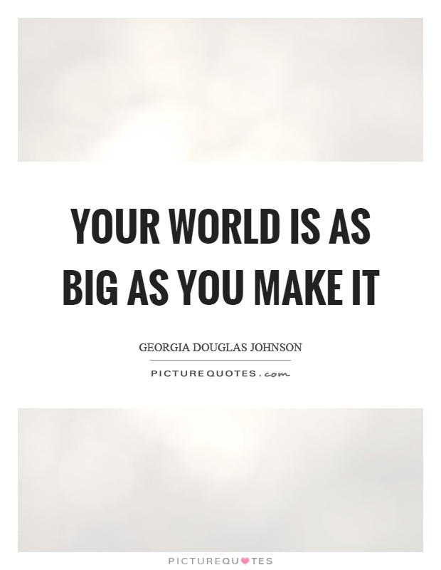 Your world is as big as you make it Picture Quote #1