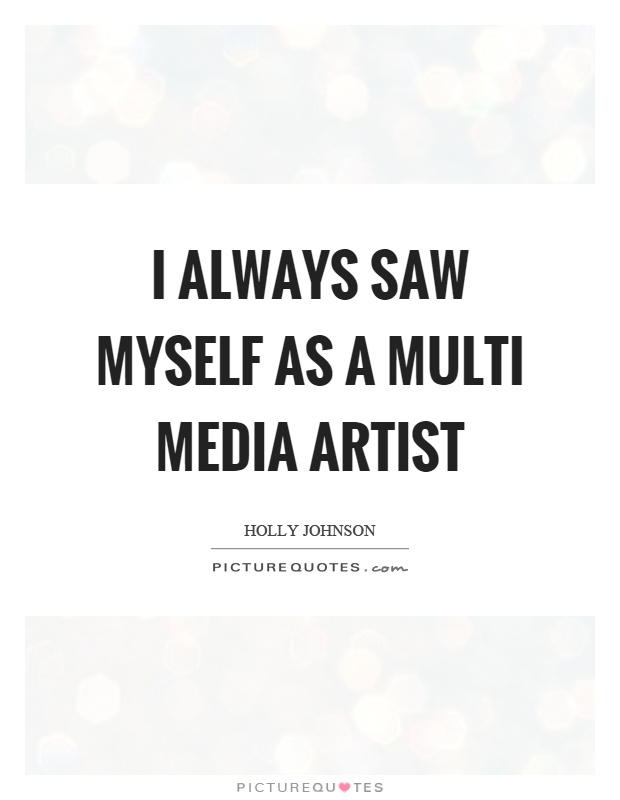 I always saw myself as a multi media artist Picture Quote #1