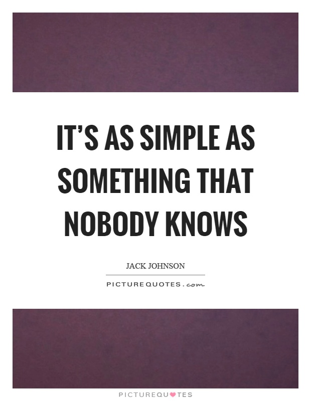 It's as simple as something that nobody knows Picture Quote #1