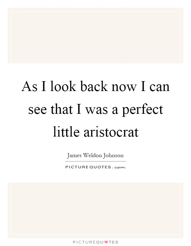 As I look back now I can see that I was a perfect little aristocrat Picture Quote #1