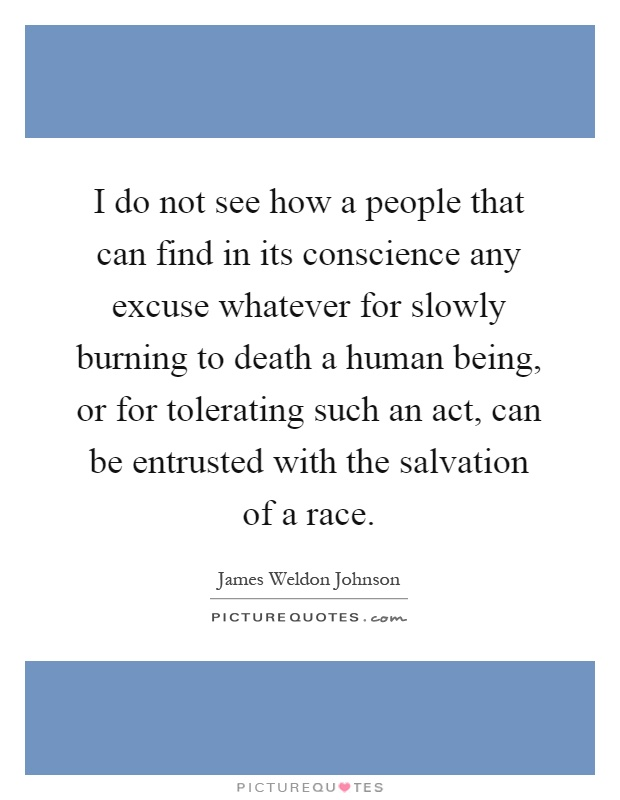 I do not see how a people that can find in its conscience any excuse whatever for slowly burning to death a human being, or for tolerating such an act, can be entrusted with the salvation of a race Picture Quote #1