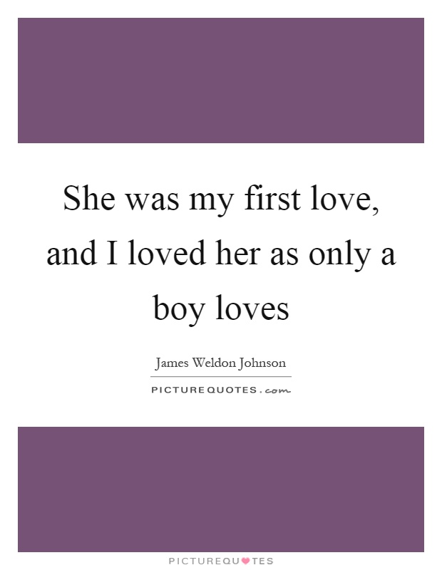She was my first love, and I loved her as only a boy loves Picture Quote #1