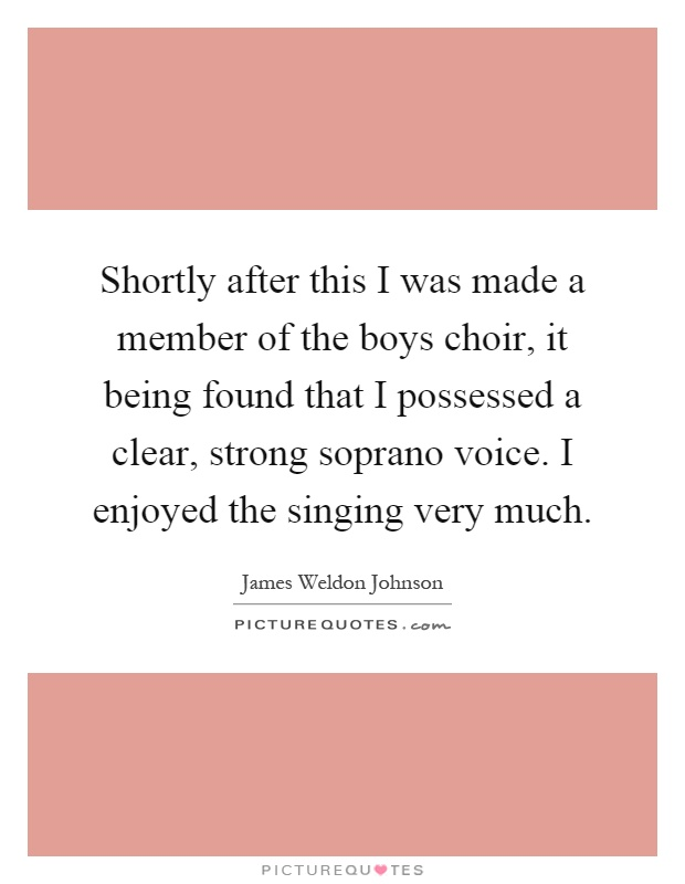 Shortly after this I was made a member of the boys choir, it being found that I possessed a clear, strong soprano voice. I enjoyed the singing very much Picture Quote #1