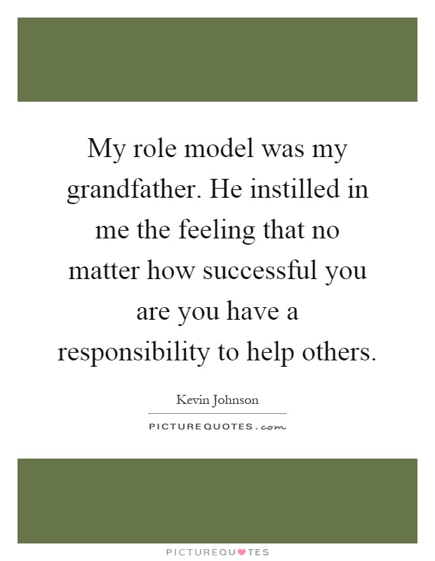 My role model was my grandfather. He instilled in me the feeling that no matter how successful you are you have a responsibility to help others Picture Quote #1