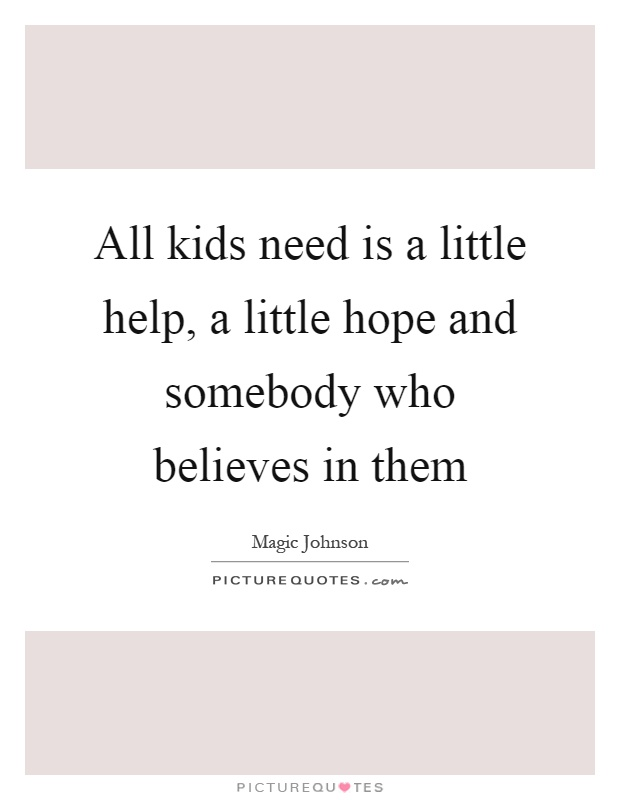 All kids need is a little help, a little hope and somebody who believes in them Picture Quote #1