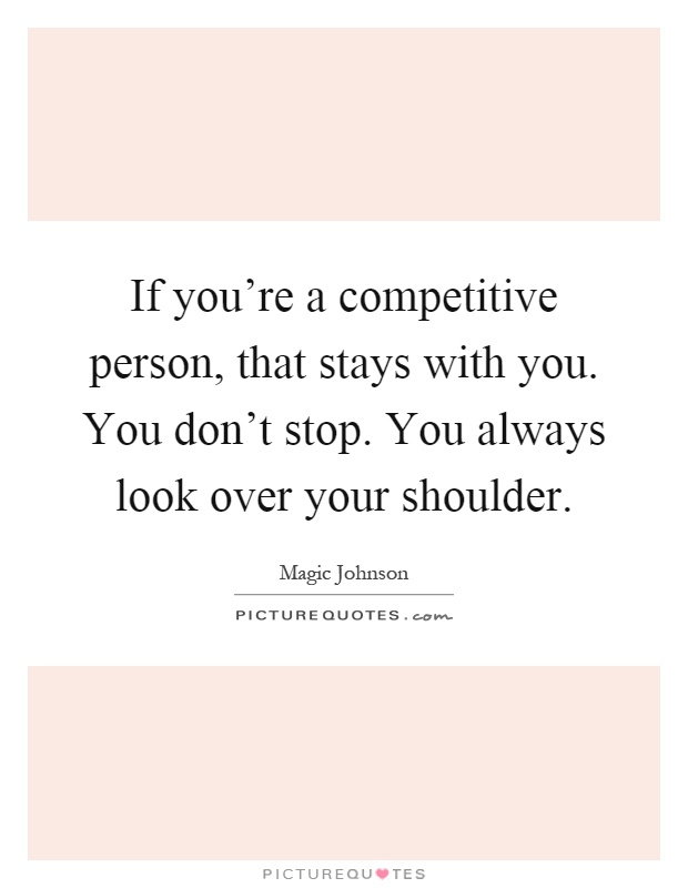 If you're a competitive person, that stays with you. You don't stop. You always look over your shoulder Picture Quote #1