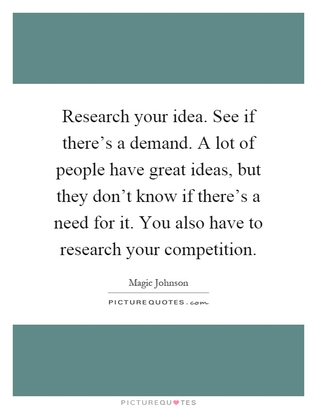 Research your idea. See if there's a demand. A lot of people have great ideas, but they don't know if there's a need for it. You also have to research your competition Picture Quote #1