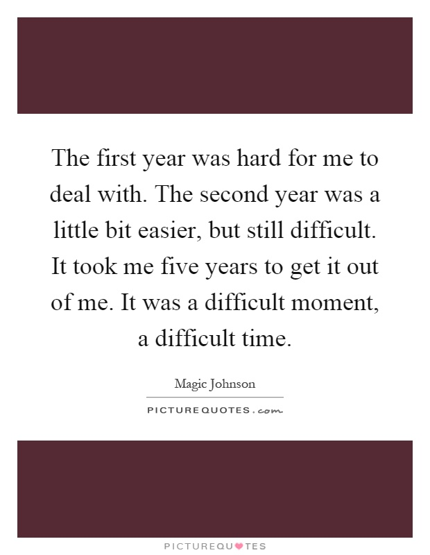 The first year was hard for me to deal with. The second year was a little bit easier, but still difficult. It took me five years to get it out of me. It was a difficult moment, a difficult time Picture Quote #1