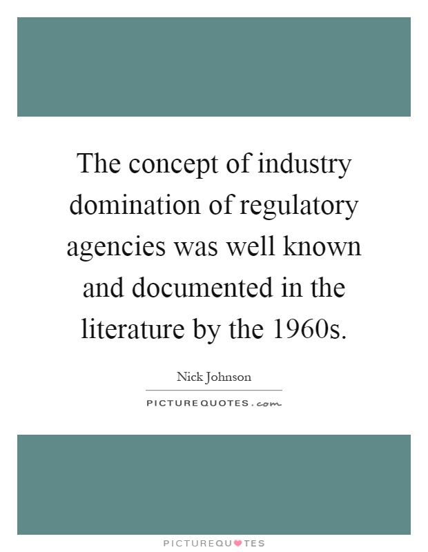 The concept of industry domination of regulatory agencies was well known and documented in the literature by the 1960s Picture Quote #1