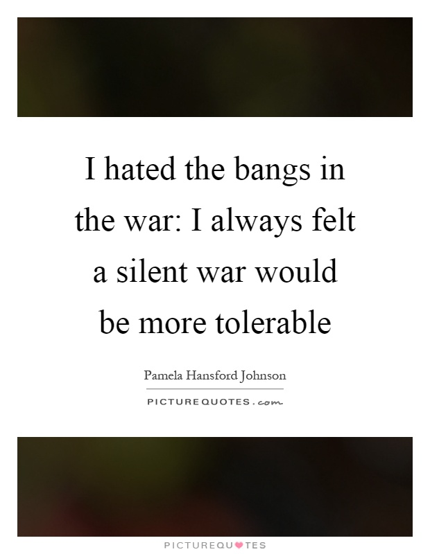 I hated the bangs in the war: I always felt a silent war would be more tolerable Picture Quote #1