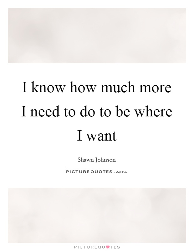 I know how much more I need to do to be where I want Picture Quote #1