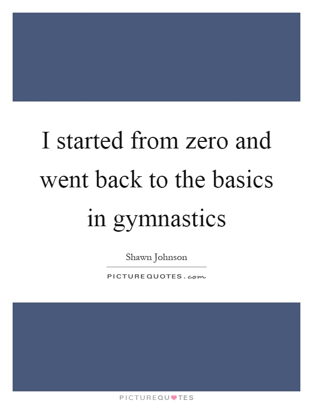 I started from zero and went back to the basics in gymnastics Picture Quote #1