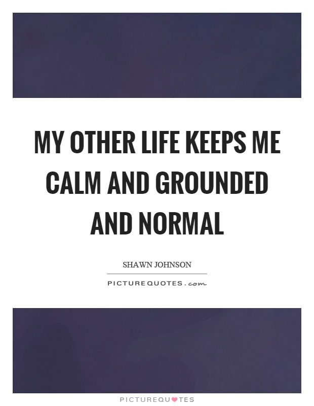 My other life keeps me calm and grounded and normal Picture Quote #1