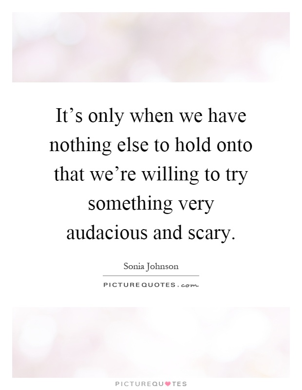 It's only when we have nothing else to hold onto that we're willing to try something very audacious and scary Picture Quote #1