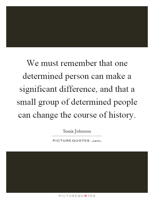 We must remember that one determined person can make a significant difference, and that a small group of determined people can change the course of history Picture Quote #1