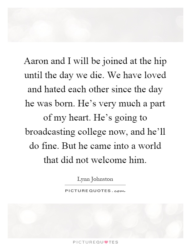 Aaron and I will be joined at the hip until the day we die. We have loved and hated each other since the day he was born. He's very much a part of my heart. He's going to broadcasting college now, and he'll do fine. But he came into a world that did not welcome him Picture Quote #1