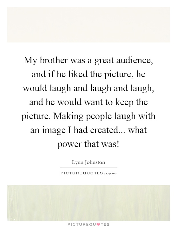 My brother was a great audience, and if he liked the picture, he would laugh and laugh and laugh, and he would want to keep the picture. Making people laugh with an image I had created... what power that was! Picture Quote #1