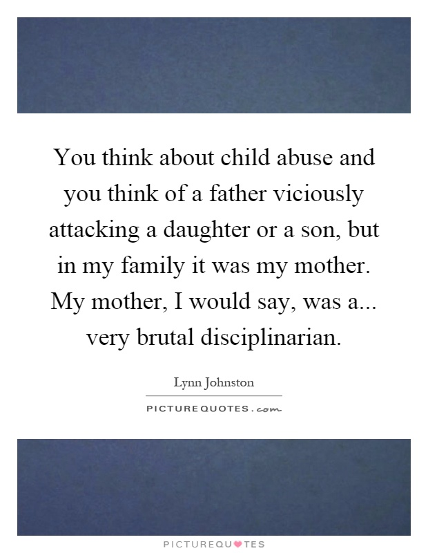 You think about child abuse and you think of a father viciously attacking a daughter or a son, but in my family it was my mother. My mother, I would say, was a... very brutal disciplinarian Picture Quote #1