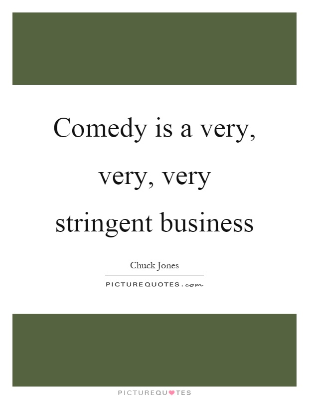 Comedy is a very, very, very stringent business Picture Quote #1