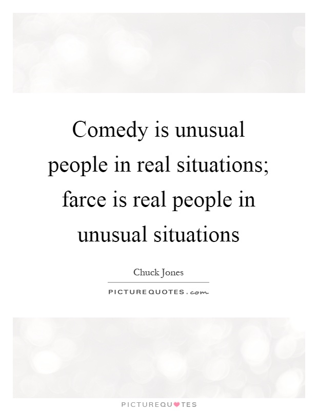 Comedy is unusual people in real situations; farce is real people in unusual situations Picture Quote #1