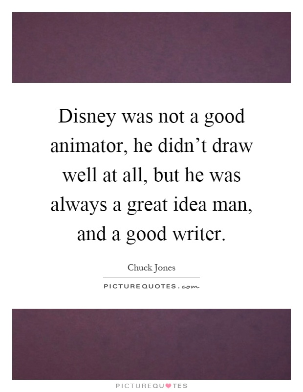 Disney was not a good animator, he didn't draw well at all, but he was always a great idea man, and a good writer Picture Quote #1