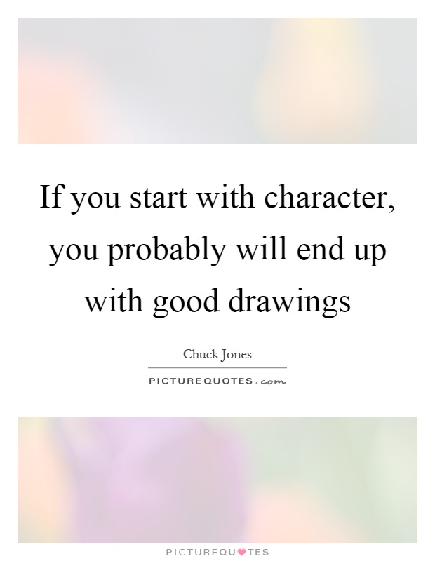 If you start with character, you probably will end up with good drawings Picture Quote #1