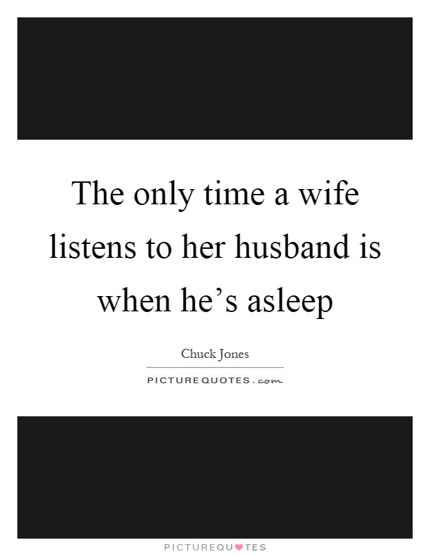 The only time a wife listens to her husband is when he's asleep Picture Quote #1