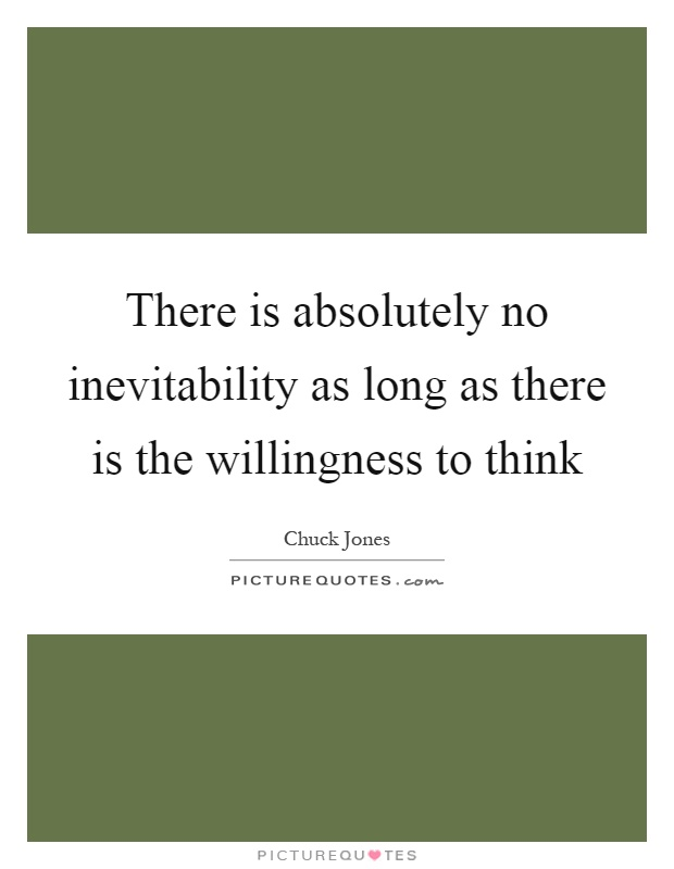 There is absolutely no inevitability as long as there is the willingness to think Picture Quote #1