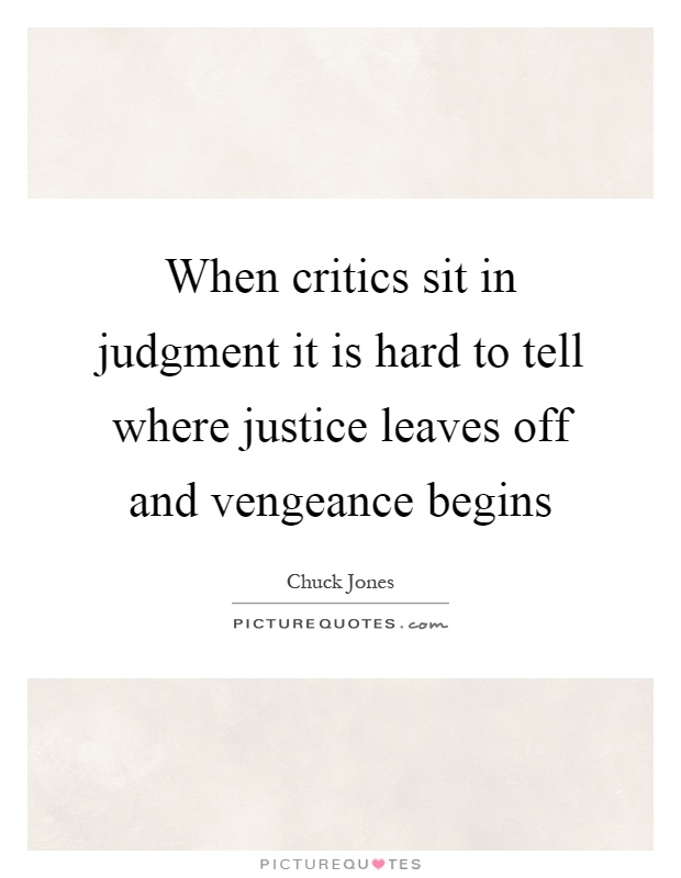 When critics sit in judgment it is hard to tell where justice leaves off and vengeance begins Picture Quote #1