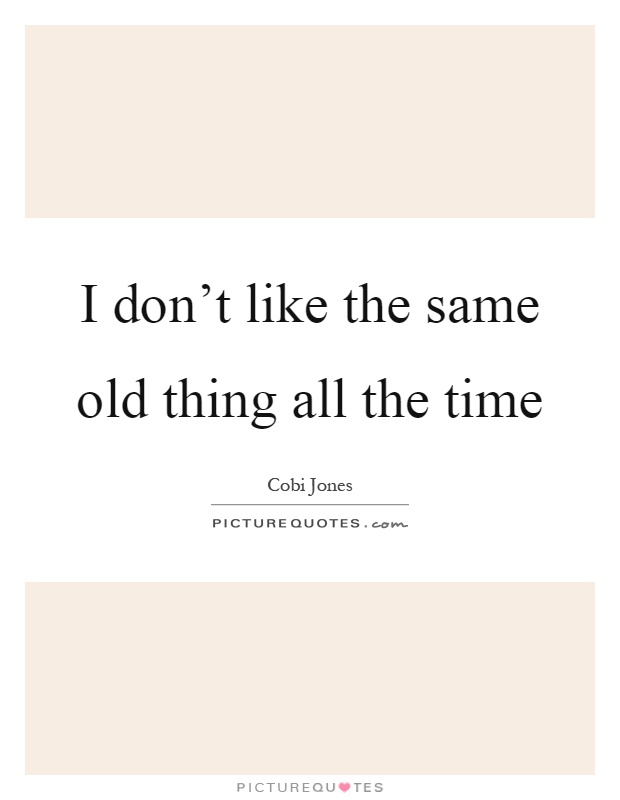 I don't like the same old thing all the time Picture Quote #1
