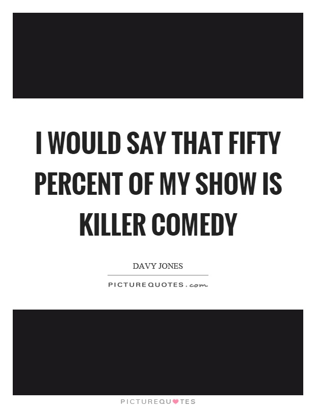 I would say that fifty percent of my show is killer comedy Picture Quote #1