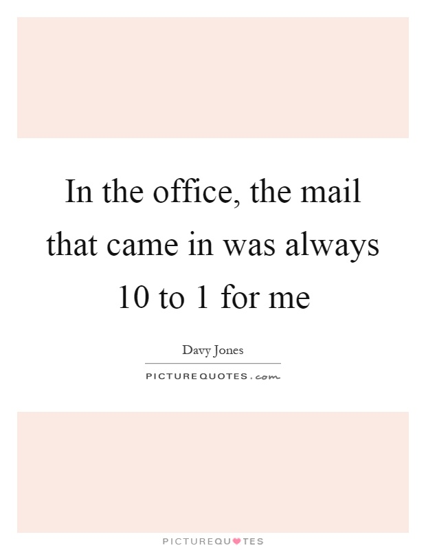 In the office, the mail that came in was always 10 to 1 for me Picture Quote #1